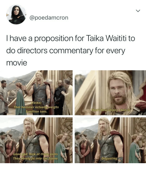 God, Good, and Movie: @poedamcron  I have a proposition for Taika Waititi to  do directors commentary for every  movie   Taika)  That hammer actually weighs  5 million tons.  Thats how strong Chris i  Good god, ook at those arms  They barely fit into the frame  Disgusting