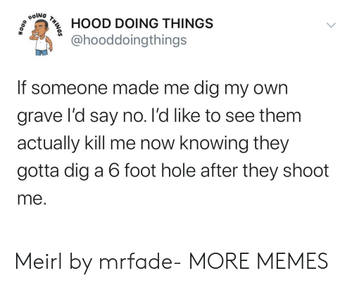 kill me: poiNG  HOOD DOING THINGS  @hooddoingthings  If someone made me dig my own  grave l'd say no. l'd like to see them  actually kill me now knowing they  gotta dig a 6 foot hole after they shoot  me.  THINOS Meirl by mrfade- MORE MEMES
