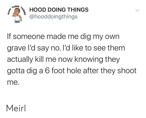kill me: poiNG  HOOD DOING THINGS  @hooddoingthings  If someone made me dig my own  grave l'd say no. l'd like to see them  actually kill me now knowing they  gotta dig a 6 foot hole after they shoot  me.  THINOS Meirl