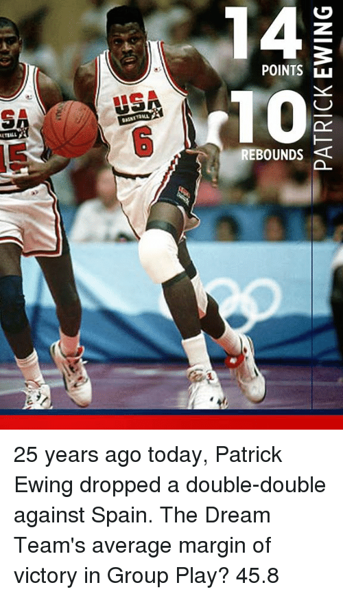 Marginalize: POINTS  REBOUNDS  0  0 25 years ago today, Patrick Ewing dropped a double-double against Spain.  The Dream Team's average margin of victory in Group Play?   45.8