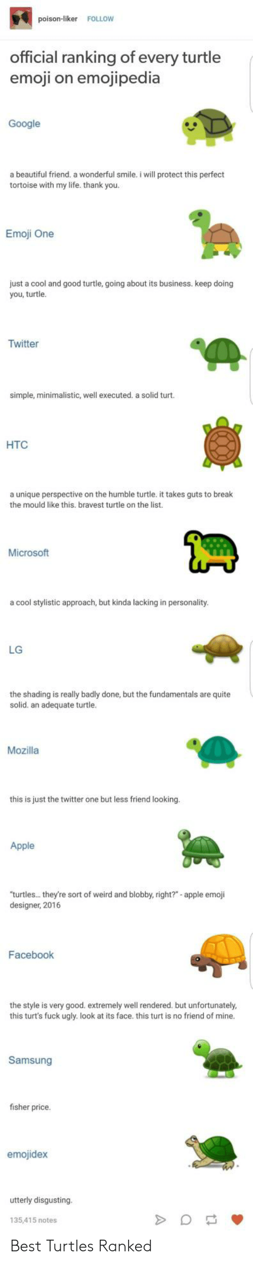 "Apple, Beautiful, and Emoji: poison-liker FOLLOW  official ranking of every turtle  emoji on emojipedia  Google  a beautiful friend, a wonderful smile. i will protect this perfect  tortoise with my life. thank you.  Emoji One  just a cool and good turtle, going about its business. keep doing  you, turtle.  Twitter  simple, minimalistic, well executed. a solid turt.  HTC  a unique perspective on the humble turtle. it takes guts to break  the mould like this. bravest turtle on the list.  Microsoft  a cool stylistic approach, but kinda lacking in personality  LG  the shading is really badly done, but the fundamentals are quite  solid. an adequate turtle.  Mozilla  this is just the twitter one but less friend looking.  Apple  turtles... they're sort of weird and blobby, right?""- apple emoji  designer, 2016  Facebook  the style is very good. extremely well rendered. but unfortunately  this turt's fuck ugly. look at its face. this turt is no friend of mine  Samsung  fisher price  emojidex  utterly disgusting  135,415 notes Best Turtles Ranked"