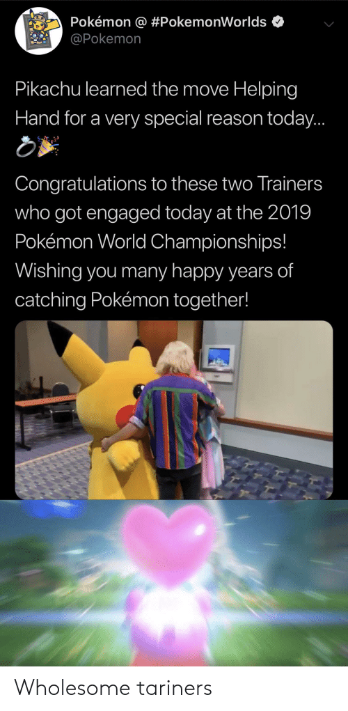 Pikachu, Pokemon, and Congratulations: Pokémon @ #PokemonWorlds  @Pokemon  Pikachu learned the move Helping  Hand for a very special reason today...  Congratulations to these two Trainers  who got engaged today at the 2019  Pokémon World Championships!  Wishing you many happy years of  catching Pokémon together! Wholesome tariners