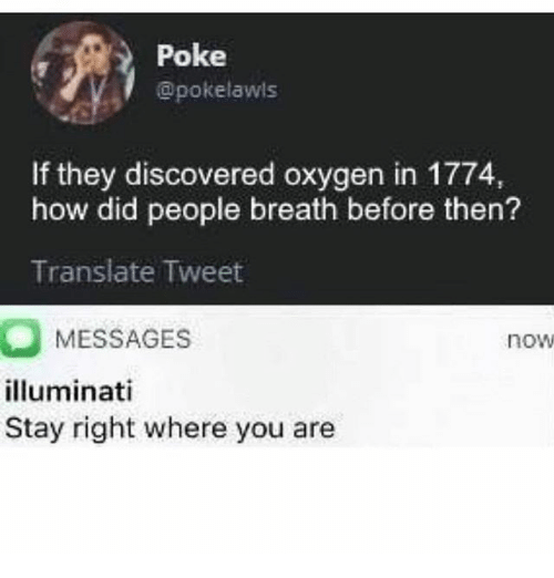 Illuminati, Memes, and Oxygen: Poke  @pokelawls  If they discovered oxygen in 1774,  how did people breath before then?  Translate Tweet  MESSAGES  illuminati  Stay right where you are  now