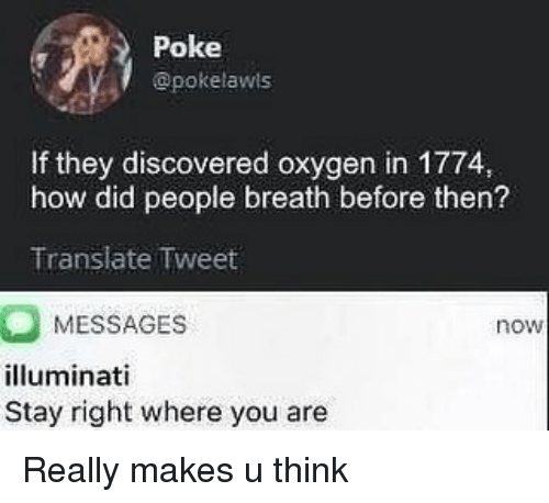 Illuminati, Memes, and Oxygen: Poke  @pokelawls  If they discovered oxygen in 1774  how did people breath before then?  Translate Tweet  MESSAGES  illuminati  Stay right where you are  now Really makes u think