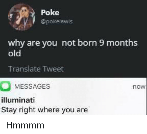 Illuminati, Translate, and Old: Poke  @pokelawls  why are you not born 9 months  old  Translate Tweet  MESSAGES  illuminati  Stay right where you are  now <p>Hmmmm</p>