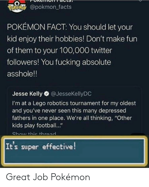 "Facts, Football, and Fucking: POkeey@pokmon facts  POKÉMON FACT: You should let your  kid enjoy their hobbies! Don't make fun  of them to your 100,000 twitter  followers! You fucking absolute  asshole!!  Jesse Kelly @JesseKellyDC  I'm at a Lego robotics tournament for my oldest  and you've never seen this many depressed  fathers in one place. We're all thinking, ""Other  kids play football..""  Show thie throad  It's super effective! Great Job Pokémon"