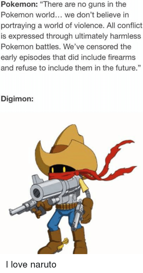 "Funny, Future, and Guns: Pokemon: ""There are no guns in the  Pokemon world... we don't believe in  portraying a world of violence. All conflict  is expressed through ultimately harmless  Pokemon battles. We've censored the  early episodes that did include firearms  and refuse to include them in the future.""  Digimon: I love naruto"