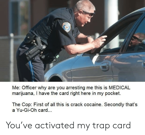 Trap, Yu-Gi-Oh, and Cocaine: POL  Me: Officer why are you arresting me this is MEDICAL  marijuana, I have the card right here in my pocket.  The Cop: First of all this is crack cocaine. Secondly that's  a Yu-Gi-Oh card.. You've activated my trap card