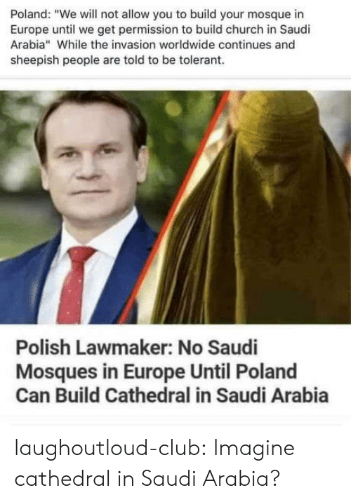 "Saudi Arabia: Poland: ""We will not allow you to build your mosque in  Europe until we get permission to build church in Saudi  Arabia"" While the invasion worldwide continues and  sheepish people are told to be tolerant  Polish Lawmaker: No Saudi  Mosques in Europe Until Poland  Can Build Cathedral in Saudi Arabia laughoutloud-club:  Imagine cathedral in Saudi Arabia?"