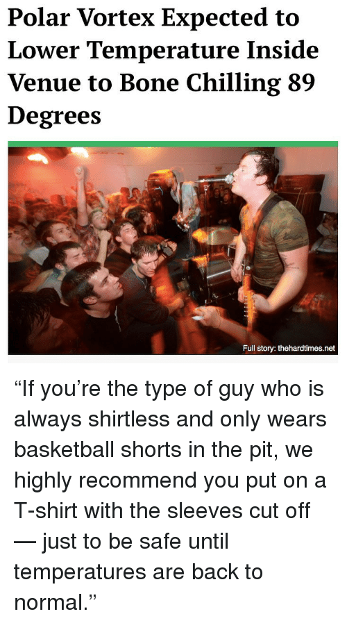 "Basketball, Memes, and Back: Polar Vortex Expected to  Lower Temperature Inside  Venue to Bone Chilling 89  Degrees  Full story: thehardtimes.net ""If you're the type of guy who is always shirtless and only wears basketball shorts in the pit, we highly recommend you put on a T-shirt with the sleeves cut off — just to be safe until temperatures are back to normal."""