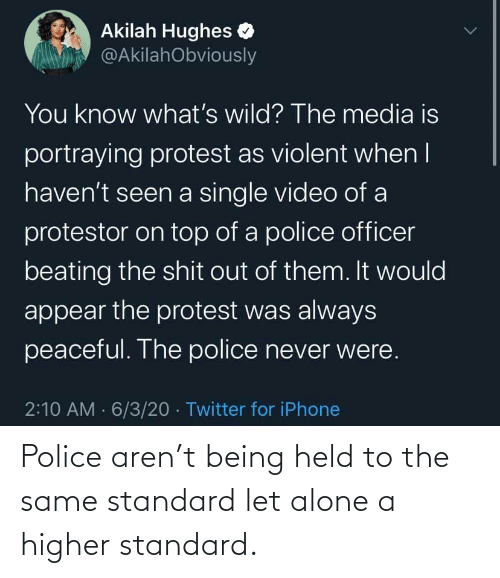Being: Police aren't being held to the same standard let alone a higher standard.