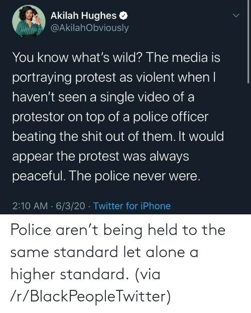 Being alone: Police aren't being held to the same standard let alone a higher standard. (via /r/BlackPeopleTwitter)