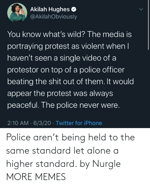 Being: Police aren't being held to the same standard let alone a higher standard. by Nurgle MORE MEMES