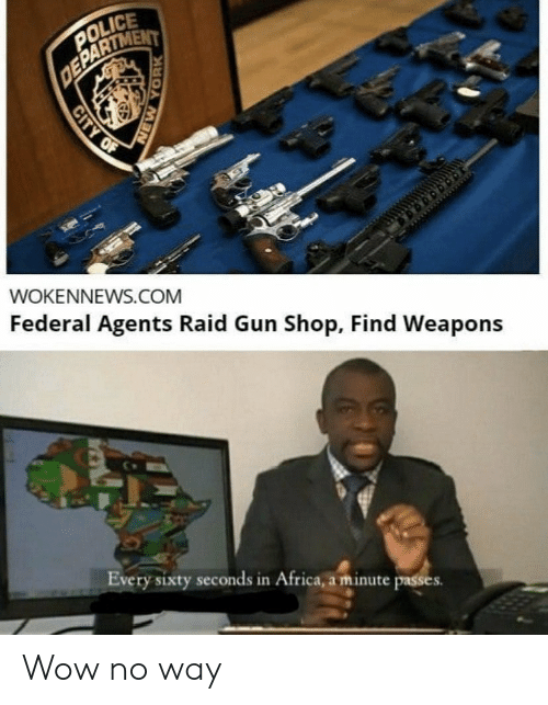 Federal: POLICE  DEPARTMENT  WOKENNEWS.COM  Federal Agents Raid Gun Shop, Find Weapons  Every sixty seconds in Africa, a minute passes  CITY OF  NEW YORK Wow no way