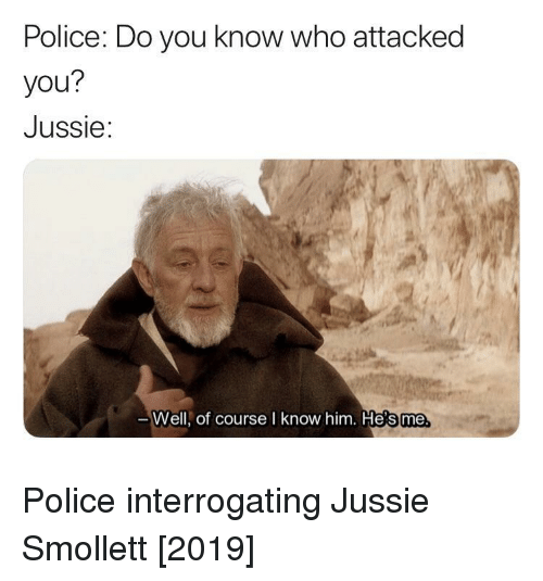 Police, Who, and Him: Police: Do you know who attacked  you?  Jussie:  Well, of course I know him. He's me Police interrogating Jussie Smollett [2019]