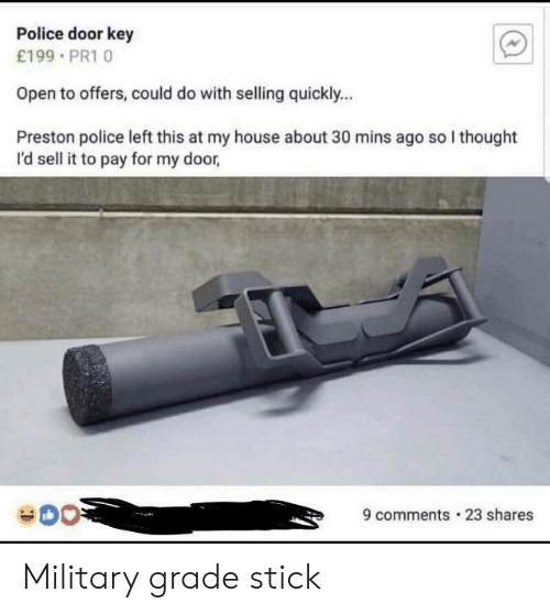 Military Grade: Police door key  £199 PR1 0  Open to offers, could do with selling quickly...  Preston police left this at my house about 30 mins ago so I thought  I'd sell it to pay for my door,  9 comments 23 shares Military grade stick