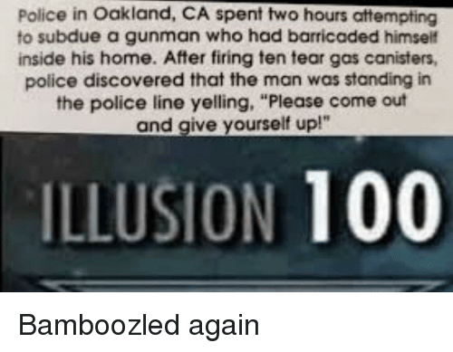 "oakland: Police in Oakland, CA spent two hours attempting  to subdue a gunman who had barricaded himself  inside his home. After firing ten tear gas canisters,  police discovered that the man was standing in  the police line yelling, ""Please come out  and give yourself up!""  ILLUSION 100 Bamboozled again"