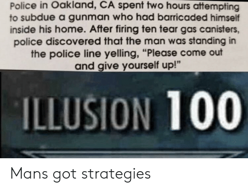 "oakland: Police in Oakland, CA spent two hours attempting  to subdue a gunman who had barricaded himself  inside his home. After firing ten tear gas canisters,  police discovered that the man was standing in  the police line yelling, ""Please come out  and give yourself up!""  ILLUSION 100 Mans got strategies"