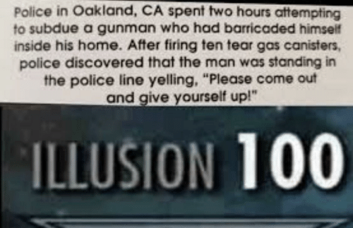 "oakland: Police in Oakland, CA spent two hours attempting  to subdue a gunman who had barricaded himself  inside his home. After firing ten tear gas canisters,  police discovered that the man was standing in  the police line yelling, ""Please come out  and give yourself up!""  ILLUSION 100"