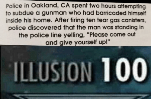 """Illusion 100: Police in Oakland, CA spent two hours attempting  to subdue a gunman who had barricaded himself  inside his home. After firing ten tear gas canisters,  police discovered that the man was standing in  the police line yelling, """"Please come out  and give yourself up!""""  ILLUSION 100"""