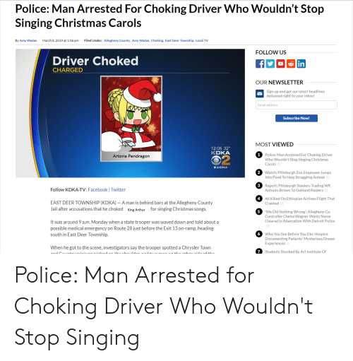 Anime, Arthur, and Christmas: Police: Man Arrested For Choking Driver Who Wouldn't Stop  Singing Christmas Carols  By Amy Wadas  March 8,2019 at 1:06 pm  Filed Under: Allegheny County, Amy Wadas, Choking, East Deer Township, Local TV  FOLLOW US  Driver Choked  CHARGED  in  OUR NEWSLETTER  Sign up and get our latest headlines  delivered right to your inbox!  Email address  Subscribe Now!  MOST VIEWED  12:05 32°  KDKA  Police: Man Arrested For Choking Driver  Who Wouldn't Stop Singing Christmas  Carols  Artoria Pendragon  @KDKA  2  Watch: Pittsburgh Zoo Employee Jumps  Into Pond To Help Struggling Animal  3  Follow KDKA-TV: Facebook Twitter  Report: Pittsburgh Steelers Trading WR  Antonio Brown To Oakland Raiders  4  All Killed On Ethiopian Airlines Flight That  Crashed  EAST DEER TOWNSHIP (KDKA) - A man is behind bars at the Allegheny County  Jail after accusations that he choked King Arthur for singing Christmas songs.  5  We Did Nothing Wrong': Allegheny Co.  Controller Chelsa Wagner Wants Name  Cleared In Altercation With Detroit Police  It was around 9 a.m. Monday when a state trooper was waved down and told about a  possible medical emergency on Route 28 just before the Exit 13 on-ramp, heading  south in East Deer lownship.  6  Who You See Before You Die: Hospice  Documenting Patients' Mysterious Dream  Experiences  When he got to the scene, investigators say the trooper spotted a Chrysler Town  7Students Shocked By Art Institute Of Police: Man Arrested for Choking Driver Who Wouldn't Stop Singing