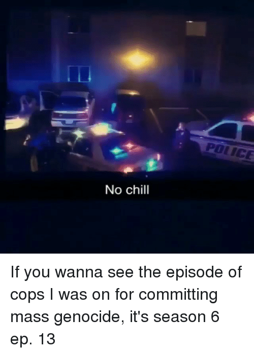 Season 6: POLICE  No chill If you wanna see the episode of cops I was on for committing mass genocide, it's season 6 ep. 13