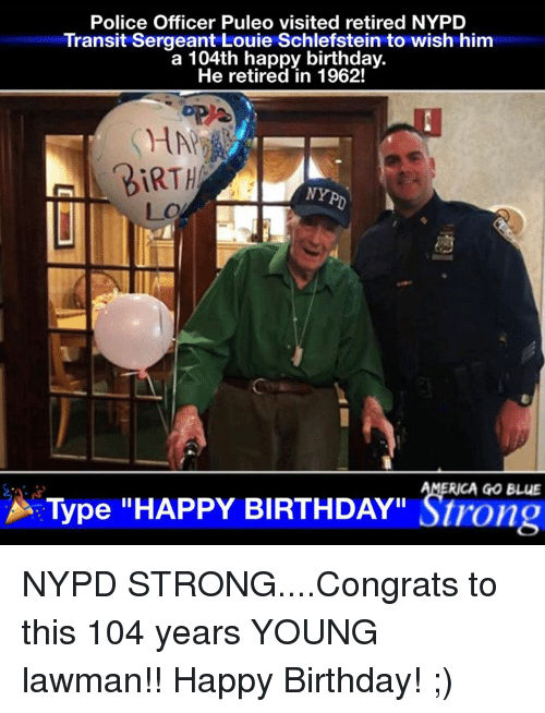 """Congrations: Police Officer Puleo visited retired NYPD  Transit Sergeant Louie Schlefstein to wish him  a 104th happy birthday.  He retired in 1962!  BIRTH  NY  RICA GO BLUE  A Type """"HAPPY BIRTHDAY"""" Strong NYPD STRONG....Congrats to this 104 years YOUNG lawman!! Happy Birthday! ;)"""