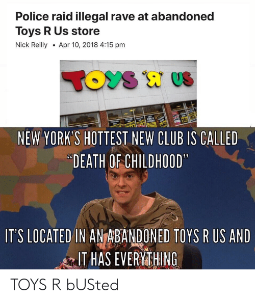 "Rave: Police raid illegal rave at abandoned  Toys R Us store  Nick ReillyApr 10, 2018 4:15 pm  NEW YORK'S HOTTEST NEW CLUB IS CALLED  ""DEATH OF CHILDHOOD  IT'S LOCATED IN ANTABANDONED TOYS R US AND  IT HAS EVERYMTHING TOYS R bUSted"
