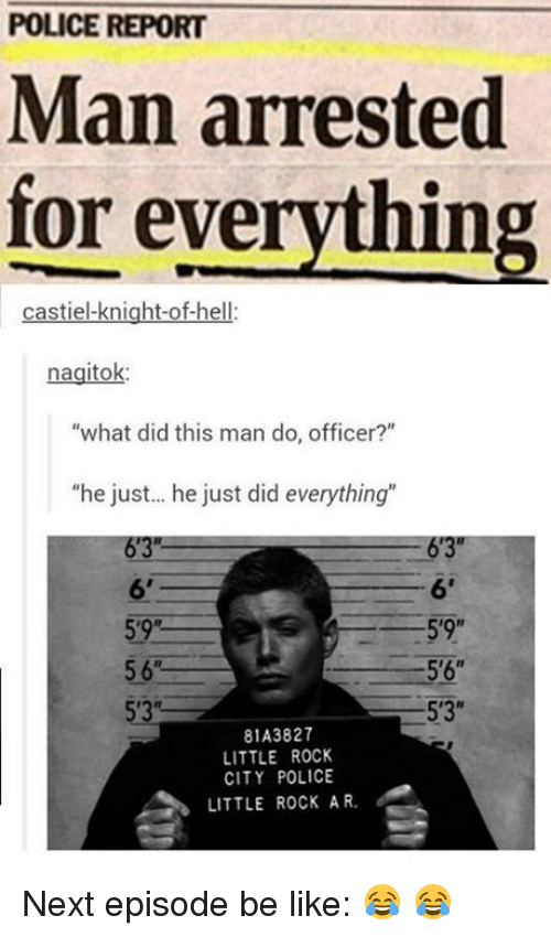 """Man Arrested For Everything: POLICE REPORT  Man arrested  for everything  castiel-knight-of-hell:  nagitok:  """"what did this man do, officer?""""  """"he just... he just did everything""""  6'3""""  6'  59R  5'9""""  5'6""""  5'3""""  81A3827  LITTLE ROCK  CITY POLICE  LITTLE ROCK AR. Next episode be like: 😂 😂"""