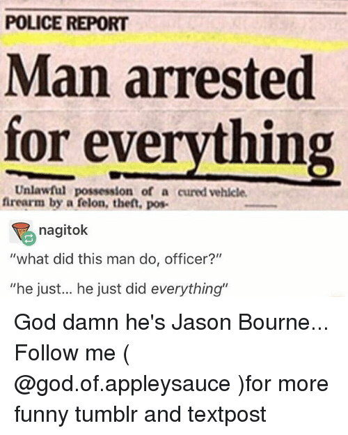"""Man Arrested For Everything: POLICE REPORT  Man arrested  for everything  Unlawful possession of a cured vehlcle  frearm by a felon, theft, pos-  nagitok  """"what did this man do, officer?""""  """"he just... he just did everything"""" God damn he's Jason Bourne... Follow me ( @god.of.appleysauce )for more funny tumblr and textpost"""