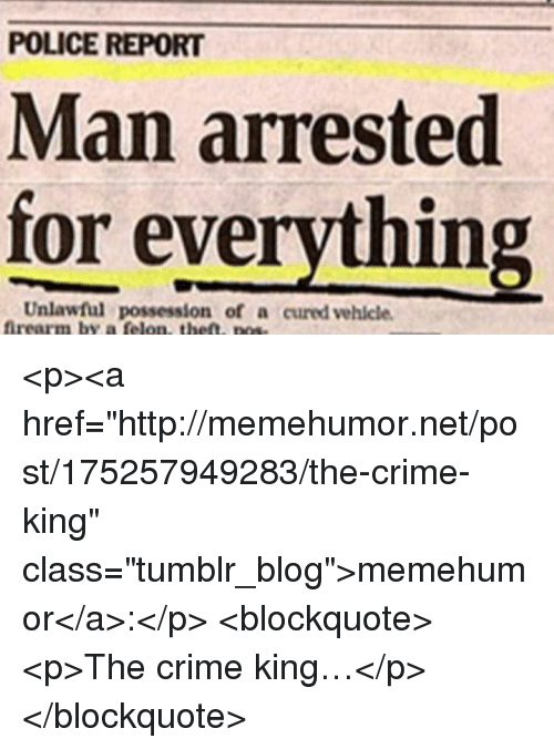"""Man Arrested For Everything: POLICE REPORT  Man arrested  for everything  Unlawful possession of a cured vehlcle  ffrearm by a felon, the. pose <p><a href=""""http://memehumor.net/post/175257949283/the-crime-king"""" class=""""tumblr_blog"""">memehumor</a>:</p>  <blockquote><p>The crime king…</p></blockquote>"""