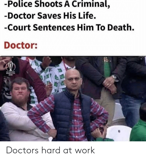Sentences: -Police Shoots A Criminal,  -Doctor Saves His Life.  -Court Sentences Him To Death.  Doctor:  IS Doctors hard at work