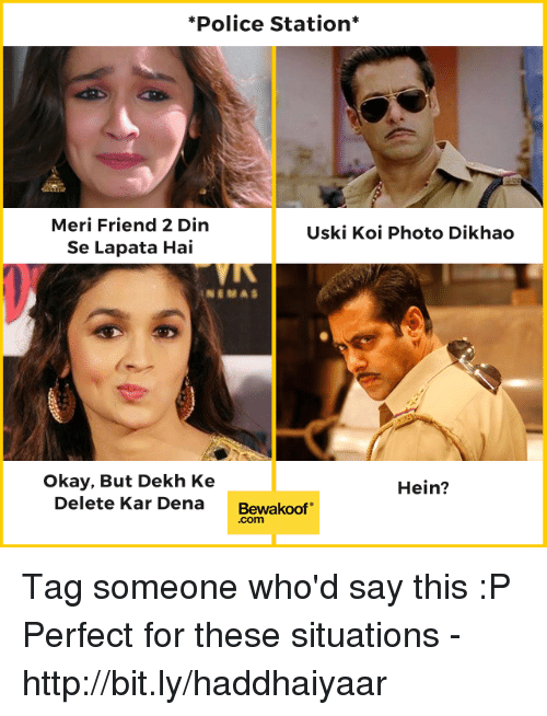Hein: *Police Station*  Meri Friend 2 Din  Se Lapata Hai  Uski Koi Photo Dikhao  Okay, But Dekh Ke  Delete Kar Dena  Hein?  Bewakoof  .com Tag someone who'd say this :P  Perfect for these situations - http://bit.ly/haddhaiyaar