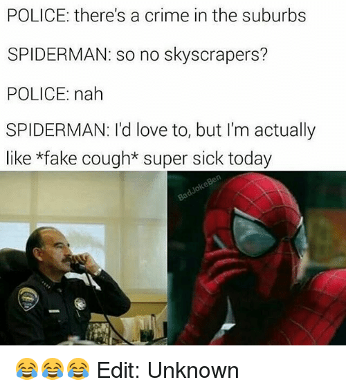 Crime, Fake, and Memes: POLICE: there's a crime in the suburbs  SPIDERMAN: so no skyscrapers?  POLICE: nah  SPIDERMAN: I'd love to, but I'm actually  like *fake cough* super sick today 😂😂😂 Edit: Unknown