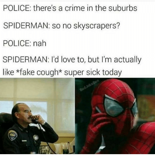 Crime, Memes, and SpiderMan: POLICE: there's a crime in the suburbs  SPIDERMAN: so no skyscrapers?  POLICE: nah  SPIDERMAN: I'd love to, but I'm actually  like *fake cough*super sick today