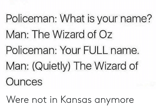 full name: Policeman: What is your name?  Man: The Wizard of Oz  Policeman: Your FULL name.  Man: (Quietly) The Wizard of  Ounces Were not in Kansas anymore