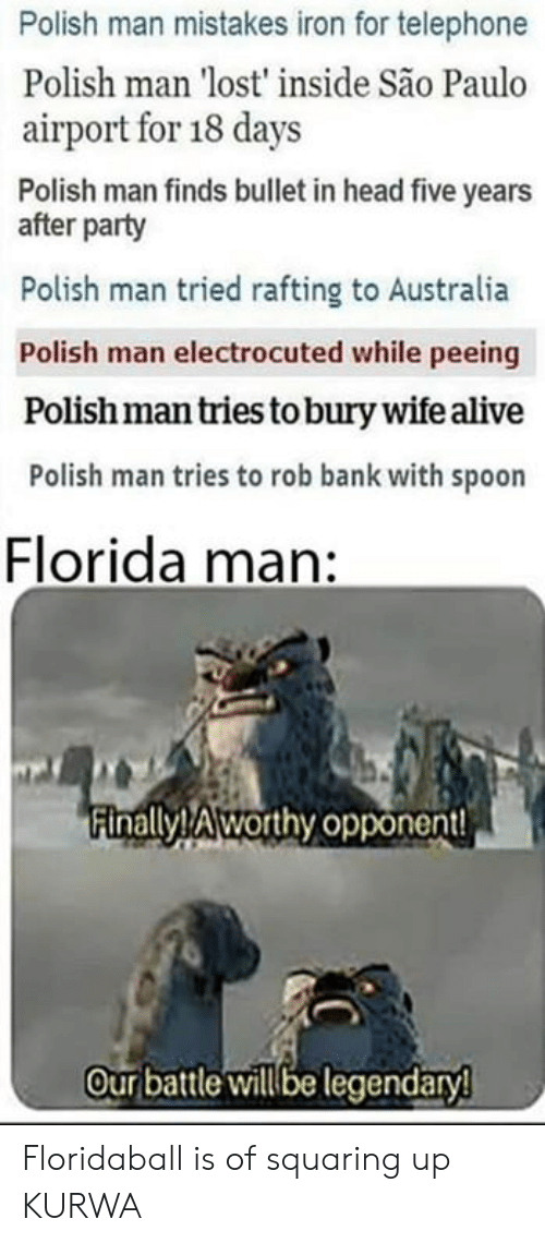 Polandball: Polish man mistakes iron for telephone  Polish man 'lost' inside São Paulo  airport for 18 days  Polish man finds bullet in head five years  after party  Polish man tried rafting to Australia  Polish man electrocuted while peeing  Polish man tries to bury wife alive  Polish man tries to rob bank with spoon  Florida man:  Finally! Aworthy opponent  Our battle willbe legendaryl Floridaball is of squaring up KURWA