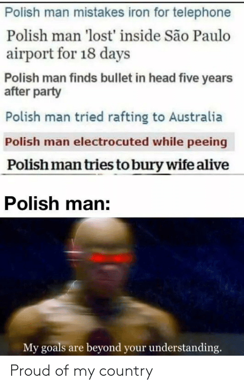 goals: Polish man mistakes iron for telephone  Polish man 'lost' inside São Paulo  airport for 18 days  Polish man finds bullet in head five years  after party  Polish man tried rafting to Australia  Polish man electrocuted while peeing  Polish man tries to bury wife alive  Polish man:  My goals are beyond your understanding. Proud of my country