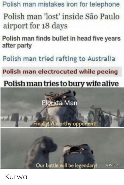 Florida Man: Polish man mistakes iron for telephone  Polish man 'lost' inside São Paulo  airport for 18 days  Polish man finds bullet in head five years  after party  Polish man tried rafting to Australia  Polish man electrocuted while peeing  Polish man tries to bury wife alive  Florida Man  Finally! A worthy opponent!  Our battle will be legendary!  kwejk pl Kurwa