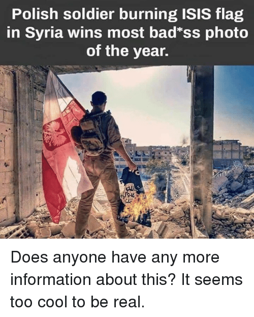 "Isis, Memes, and Cool: Polish soldier burning ISIS flag  in Syria wins most bad""ss photo  of the year. Does anyone have any more information about this? It seems too cool to be real."