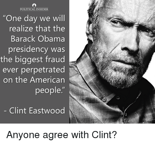"Clint Eastwood: POLITICAL INSIDER  ""One day we will  realize that the  Barack Obama  presidency was  the biggest fraud  ever perpetrated  on the American  people.""  Clint Eastwood Anyone agree with Clint?"