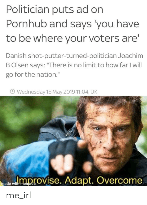 "danish: Politician puts ad on  Pornhub and says you have  to be where your voters are  Danish shot-putter-turned-politician Joachim  B Olsen says: ""There is no limit to how far I will  go for the nation.""  O Wednesday 15 May 2019 11:04, UK  ed wloprovise. Adapt. Overcome  made with mehgatic me_irl"