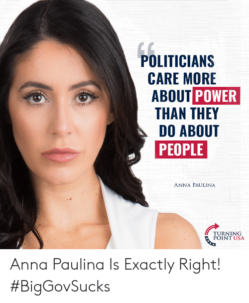Anna, Memes, and Power: POLITICIAN:S  CARE MORE  ABOUT POWER  THAN THEY  DO ABOUT  PEOPLE  ANNA PAULINA  TURNING  POINT USA Anna Paulina Is Exactly Right! #BigGovSucks