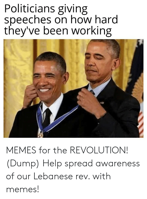 Theyve: Politicians giving  speeches on how hard  they've been working MEMES for the REVOLUTION! (Dump) Help spread awareness of our Lebanese rev. with memes!