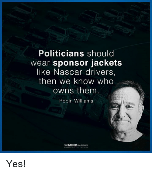 Robin Williams: Politicians should  wear sponsor jackets  like Nascar drivers  then we know who  owns them  Robin Williams  THEMINDUNLEASHED Yes!