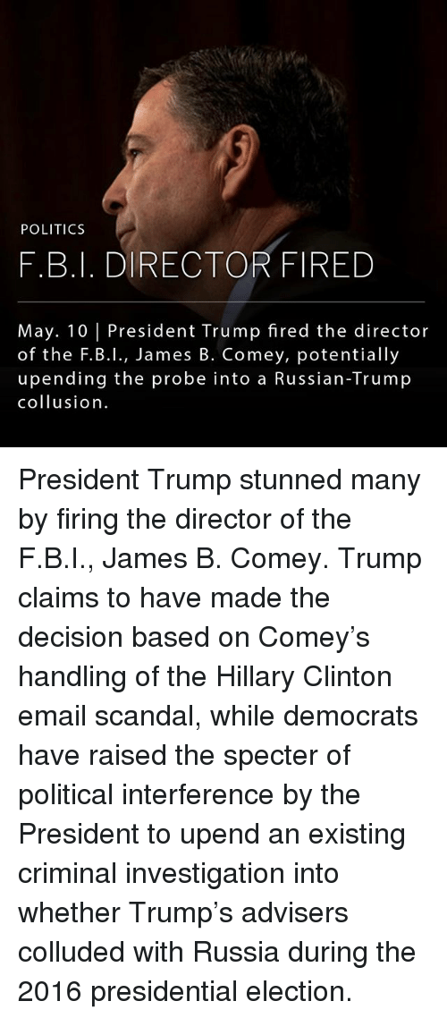 2016 Presidential Election: POLITICS  F.B.I. DIRECTOR FIRED  May. 10 President Trump fired the director  of the F.B.I., James B. Comey, potentially  upending the probe into a Russian-Trump  collusion President Trump stunned many by firing the director of the F.B.I., James B. Comey. Trump claims to have made the decision based on Comey's handling of the Hillary Clinton email scandal, while democrats have raised the specter of political interference by the President to upend an existing criminal investigation into whether Trump's advisers colluded with Russia during the 2016 presidential election.