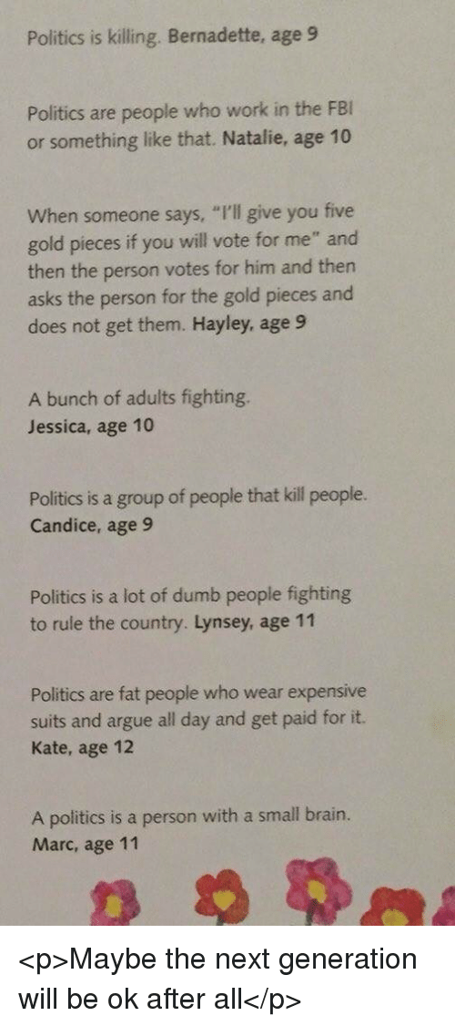 "Arguing, Dumb, and Politics: Politics is killing. Bernadette, age 9  Politics are people who work in the FE  or something like that. Natalie, age 10  hen someone says, ""I'l give you five  gold pieces if you will vote for me"" and  then the person votes for him and then  asks the person for the gold pieces and  does not get them. Hayley, age 9  A bunch of adults fighting.  Jessica, age 10  Politics is a group of people that kill people.  Candice, age 9  Politics is a lot of dumb people fighting  to rule the country. Lynsey, age 11  Politics are fat people who wear expensive  suits and argue all day and get paid for it.  Kate, age 12  A politics is a person with a small brain.  Marc, age 11 <p>Maybe the next generation will be ok after all</p>"