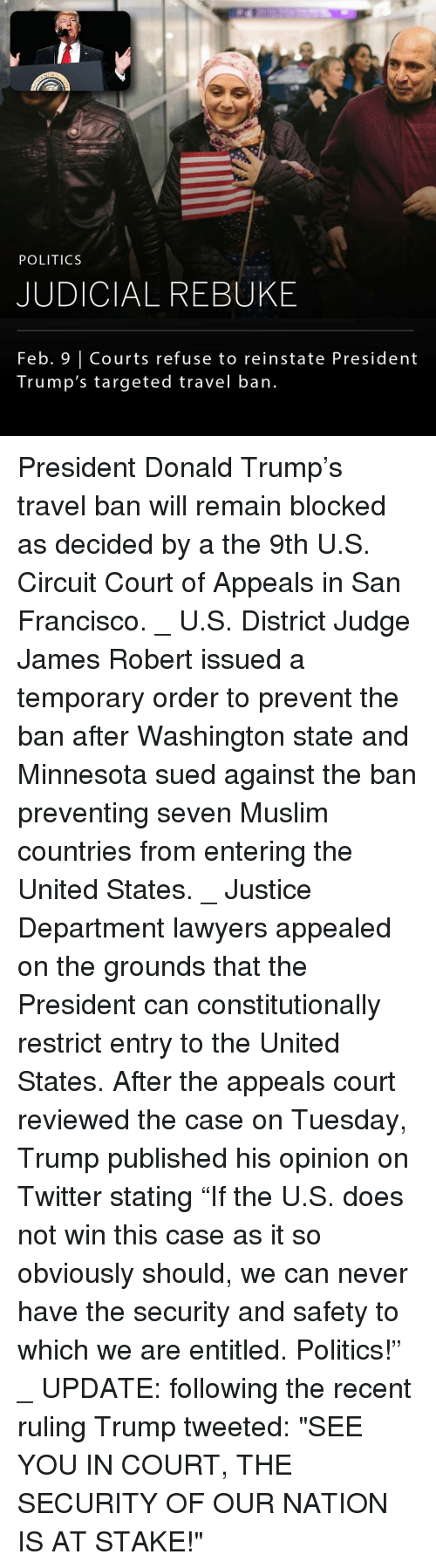 """Memes, San Francisco, and 🤖: POLITICS  JUDICIAL REBUKE  Feb. Courts refuse to reinstate President  Trump's targeted travel ban. President Donald Trump's travel ban will remain blocked as decided by a the 9th U.S. Circuit Court of Appeals in San Francisco. _ U.S. District Judge James Robert issued a temporary order to prevent the ban after Washington state and Minnesota sued against the ban preventing seven Muslim countries from entering the United States. _ Justice Department lawyers appealed on the grounds that the President can constitutionally restrict entry to the United States. After the appeals court reviewed the case on Tuesday, Trump published his opinion on Twitter stating """"If the U.S. does not win this case as it so obviously should, we can never have the security and safety to which we are entitled. Politics!"""" _ UPDATE: following the recent ruling Trump tweeted: """"SEE YOU IN COURT, THE SECURITY OF OUR NATION IS AT STAKE!"""""""