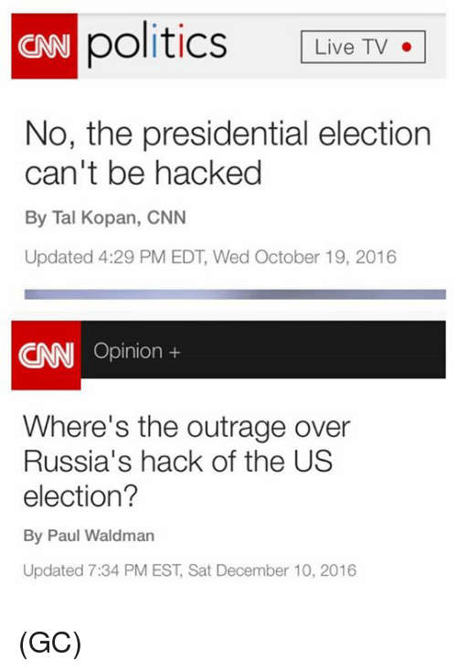 presidential elections: politics Live TV  CNN No, the presidential election  can't be hacked  By Tal Kopan, CNN  Updated 4:29 PM EDT, Wed October 19, 2016  Opinion  Where's the outrage over  Russia's hack of the US  election?  By Paul Waldman  Updated 7:34 PM EST, Sat December 10, 2016 (GC)