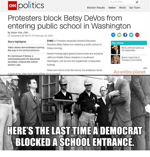 Physicic: politics  Search CNN  Election Results Nation World Our Team  Protesters block Betsy DeVos from  entering public school in Washington  By Ralph Ellis, CNN  O Updated 1:16 PM ET, Fri February 10, 2017  (CNN)  Protesters physically blocked Education  Story highlights  Top stories  Secretary Betsy Devos from entering a public school on  Video shows demonstrators barring Friday morning.  Boris Johnson gives up  US citizenship  the way to the school entrance  Parents holding signs greeted Devos when she arrived at  It's not known if Devos, a  Jefferson Middle School Academy in southwest  Spicer responds to  controversial pick for education  Conway's comments  Washington, not far from the Department  of Education  secretary, entered the school  building.  another way  When she tried to enter the school, the protesters stood  An entire planet  in front of her, video from CNN aff ate WULA showed  HERE'S THE LAST TIME A DEMOCRAT  BLOCKED ASCHOOL ENTRANCE.